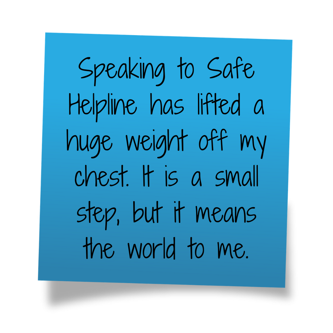 Speaking to Safe Helpline has lifted a huge weight off my chest. It is a small step, but it means the world to me.